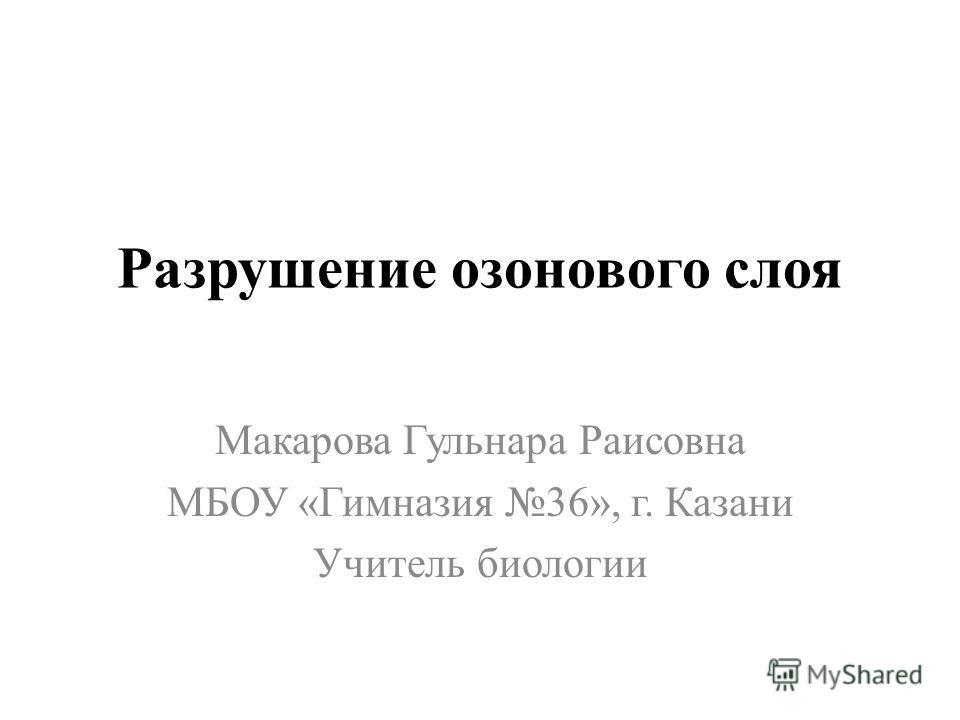 Разрушение озонового слоя Макарова Гульнара Раисовна МБОУ «Гимназия 36», г. Казани Учитель биологии