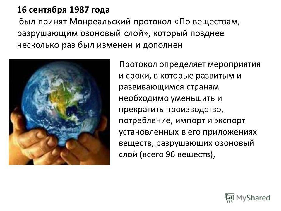16 сентября 1987 года был принят Монреальский протокол «По веществам, разрушающим озоновый слой», который позднее несколько раз был изменен и дополнен Протокол определяет мероприятия и сроки, в которые развитым и развивающимся странам необходимо умен