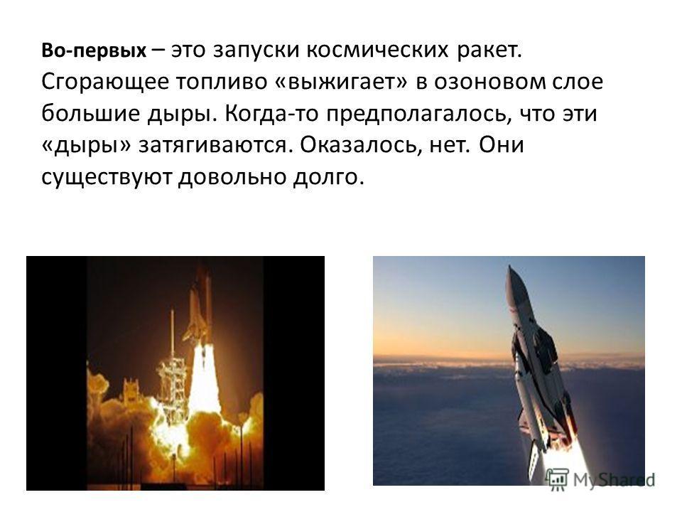Во-первых – это запуски космических ракет. Сгорающее топливо «выжигает» в озоновом слое большие дыры. Когда-то предполагалось, что эти «дыры» затягиваются. Оказалось, нет. Они существуют довольно долго.