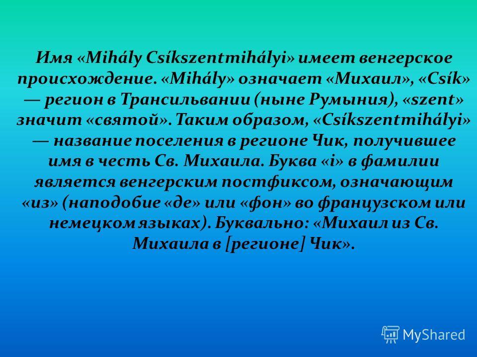 Имя «Mihály Csíkszentmihályi» имеет венгерское происхождение. «Mihály» означает «Михаил», «Csík» регион в Трансильвании (ныне Румыния), «szent» значит «святой». Таким образом, «Csíkszentmihályi» название поселения в регионе Чик, получившее имя в чест