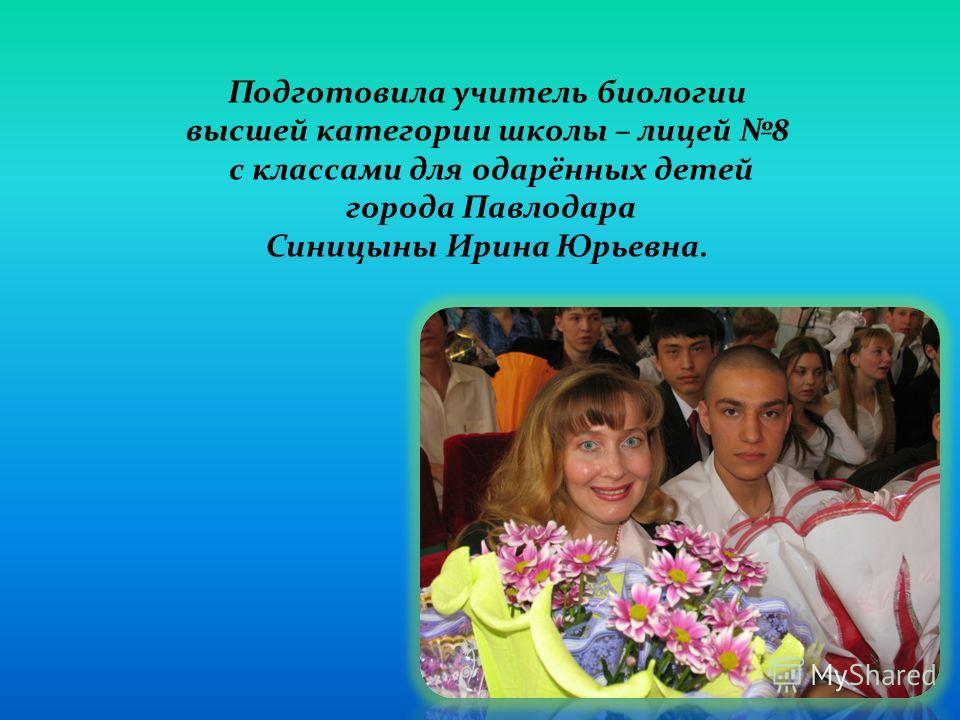 Подготовила учитель биологии высшей категории школы – лицей 8 с классами для одарённых детей города Павлодара Синицыны Ирина Юрьевна.