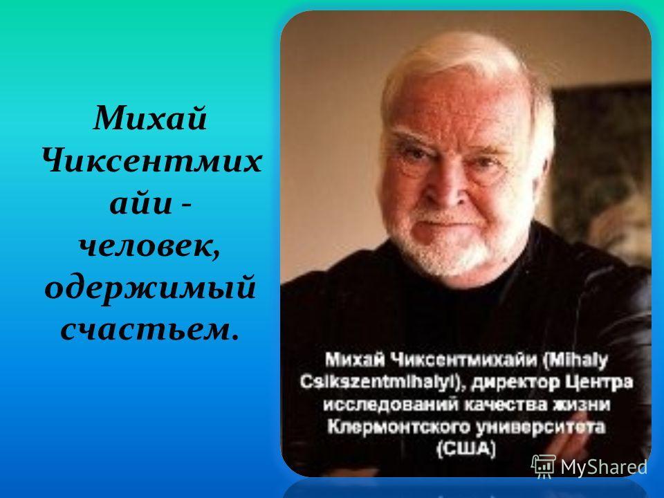 Михай Чиксентмих айи - человек, одержимый счастьем.
