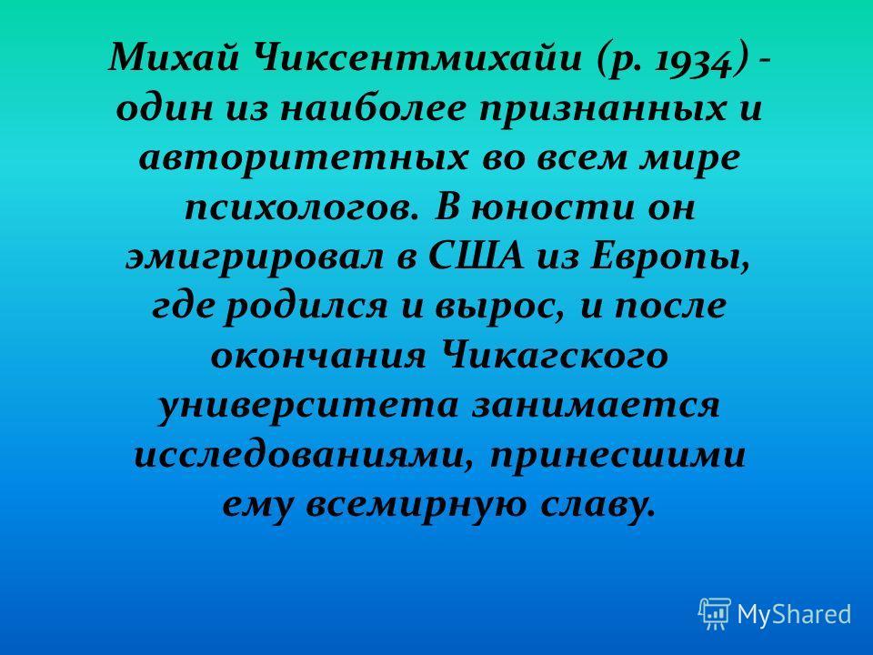 Михай Чиксентмихайи (р. 1934) - один из наиболее признанных и авторитетных во всем мире психологов. В юности он эмигрировал в США из Европы, где родился и вырос, и после окончания Чикагского университета занимается исследованиями, принесшими ему всем