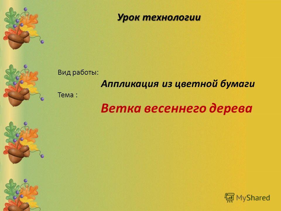 Вид работы: Аппликация из цветной бумаги Тема : Ветка весеннего дерева Урок технологии