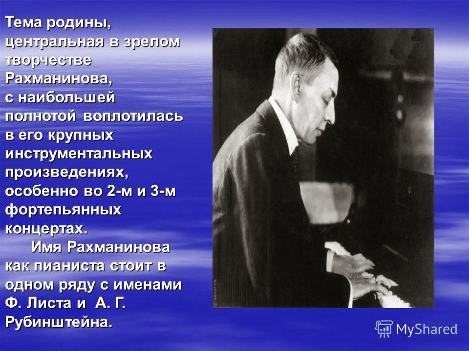 Тема родины, центральная в зрелом творчестве Рахманинова, с наибольшей полнотой воплотилась в его крупных инструментальных произведениях, особенно во 2-м и 3-м фортепьянных концертах. Имя Рахманинова как пианиста стоит в одном ряду с именами Ф. Листа
