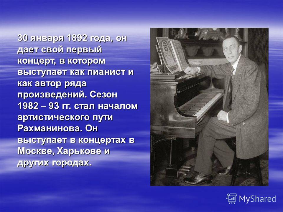 30 января 1892 года, он дает свой первый концерт, в котором выступает как пианист и как автор ряда произведений. Сезон 1982 93 гг. стал началом артистического пути Рахманинова. Он выступает в концертах в Москве, Харькове и других городах.