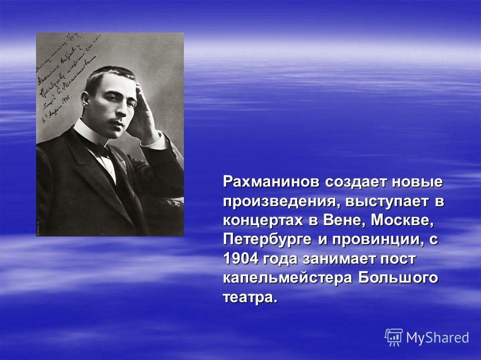 Рахманинов создает новые произведения, выступает в концертах в Вене, Москве, Петербурге и провинции, с 1904 года занимает пост капельмейстера Большого театра.