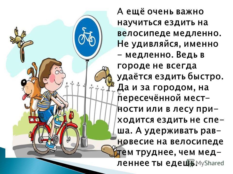 А ещё очень важно научиться ездить на велосипеде медленно. Не удивляйся, именно - медленно. Ведь в городе не всегда удаётся ездить быстро. Да и за городом, на пересечённой мест- ности или в лесу при- ходится ездить не спе- ша. А удерживать рав- новес