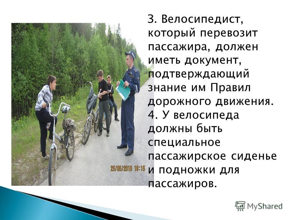 З. Велосипедист, который перевозит пассажира, должен иметь документ, подтверждающий знание им Правил дорожного движения. 4. У велосипеда должны быть специальное пассажирское сиденье и подножки для пассажиров.