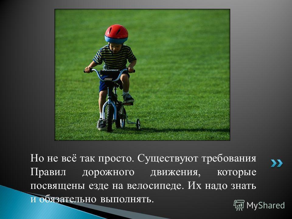 Но не всё так просто. Существуют требования Правил дорожного движения, которые посвящены езде на велосипеде. Их надо знать и обязательно выполнять.