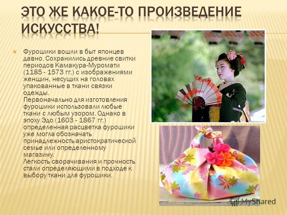 Фурошики вошли в быт японцев давно. Сохранились древние свитки периодов Камакура-Муромати (1185 - 1573 гг.) с изображениями женщин, несущих на головах упакованные в ткани связки одежды. Первоначально для изготовления фурошики использовали любые ткани
