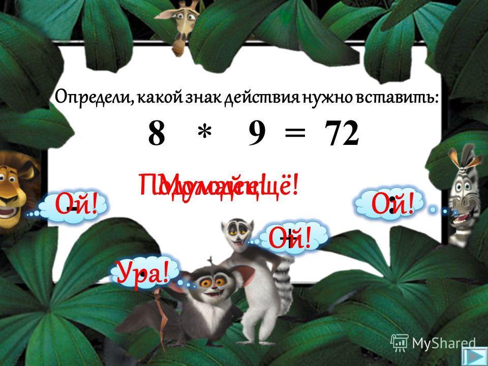 Определи, какой знак действия нужно вставить: 16 4 = 20 * - · : + Подумай ещё!Молодец! Ой! Ура!