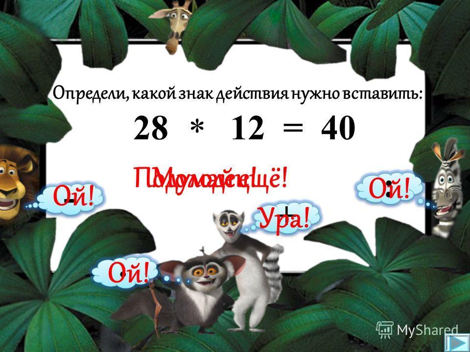 Определи, какой знак действия нужно вставить: 8 9 = 72 * - : + · Подумай ещё!Молодец! Ой! Ура!