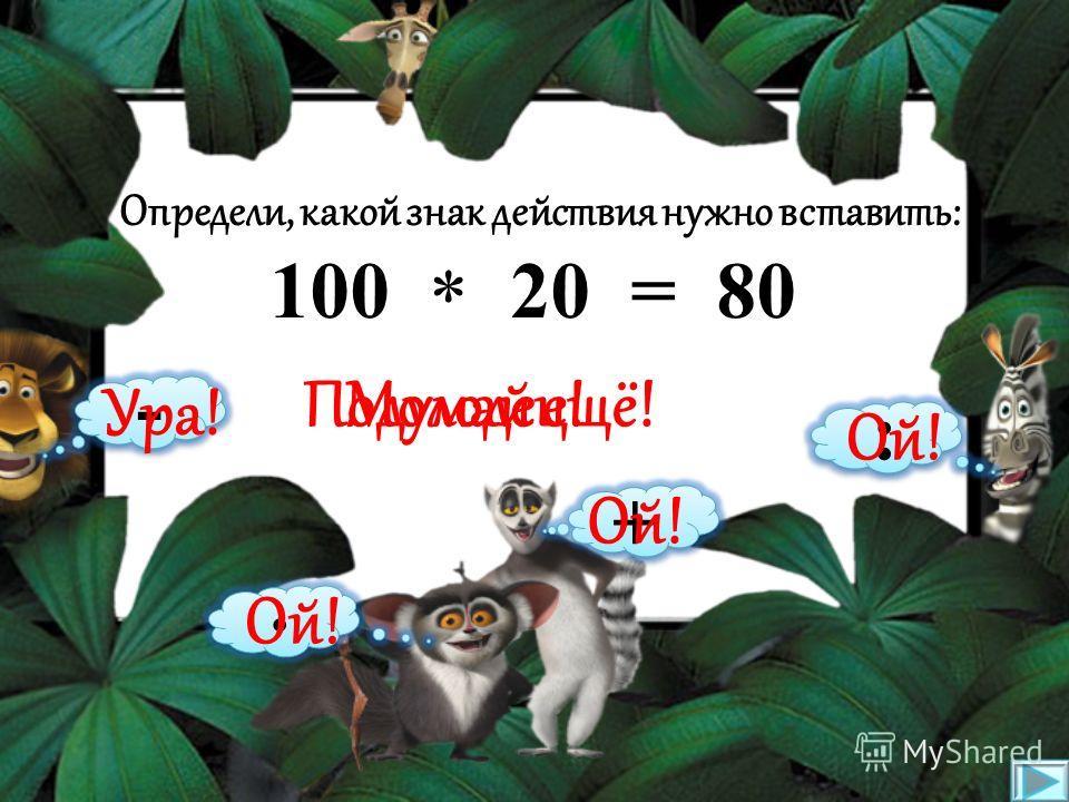 Определи, какой знак действия нужно вставить: 32 7 = 25 * : · + - Подумай ещё!Молодец! Ой! Ура!