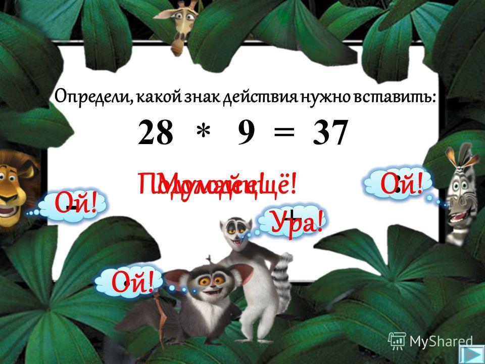 Определи, какой знак действия нужно вставить: 18 2 = 16 * : · + - Подумай ещё!Молодец! Ой! Ура!