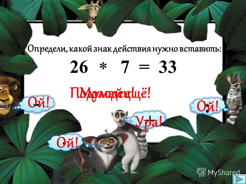 Определи, какой знак действия нужно вставить: 28 9 = 37 * - · : + Подумай ещё!Молодец! Ой! Ура!