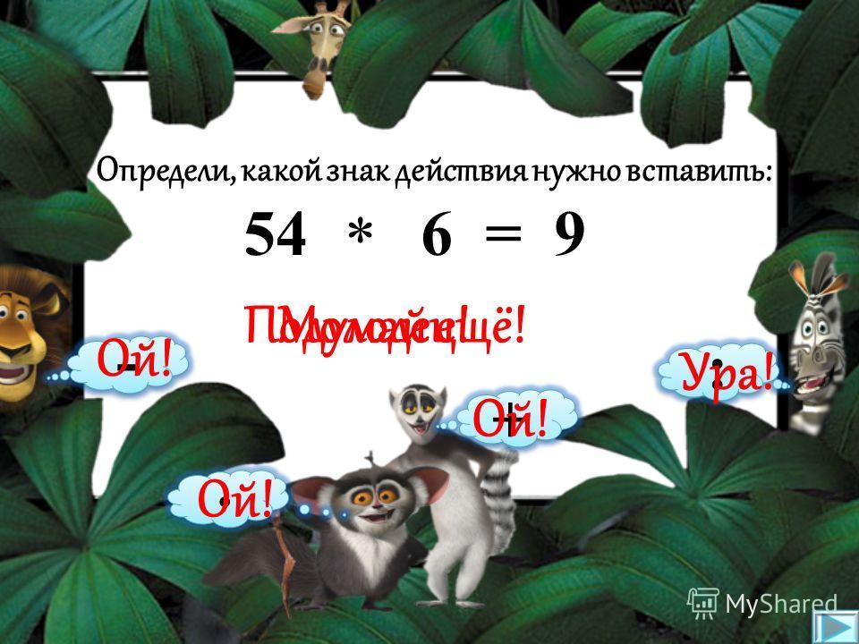 Определи, какой знак действия нужно вставить: 35 5 = 30 * : · + - Подумай ещё!Молодец! Ой! Ура!