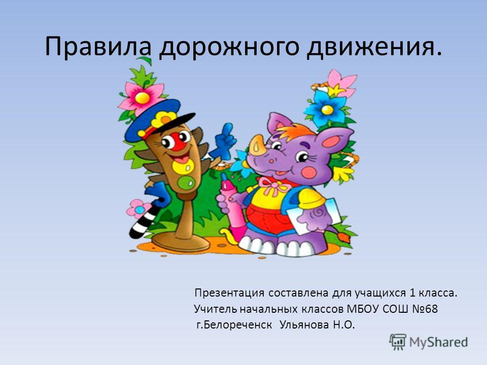 Правила дорожного движения. Презентация составлена для учащихся 1 класса. Учитель начальных классов МБОУ СОШ 68 г.Белореченск Ульянова Н.О.