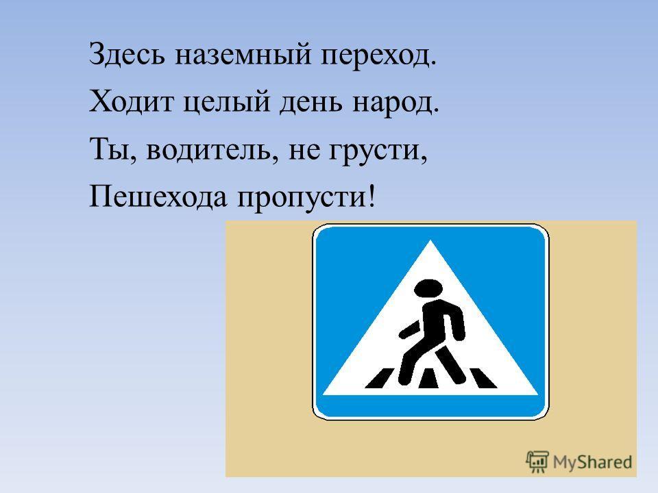 Здесь наземный переход. Ходит целый день народ. Ты, водитель, не грусти, Пешехода пропусти!
