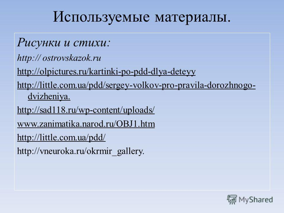 Используемые материалы. Рисунки и стихи: http:// ostrovskazok.ru http://olpictures.ru/kartinki-po-pdd-dlya-deteyy http://little.com.ua/pdd/sergey-volkov-pro-pravila-dorozhnogo- dvizheniya. http://sad118.ru/wp-content/uploads/ www.zanimatika.narod.ru/