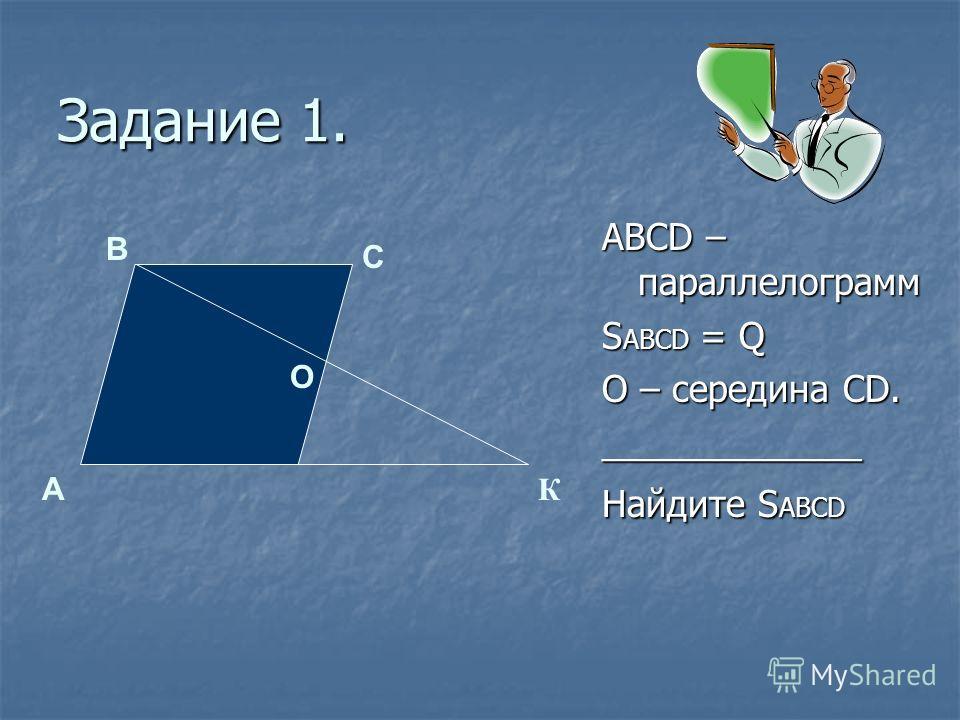 Задание 1. АВСD – параллелограмм S АВСD = Q О – середина CD. _____________ Найдите S АВСD К О С В А