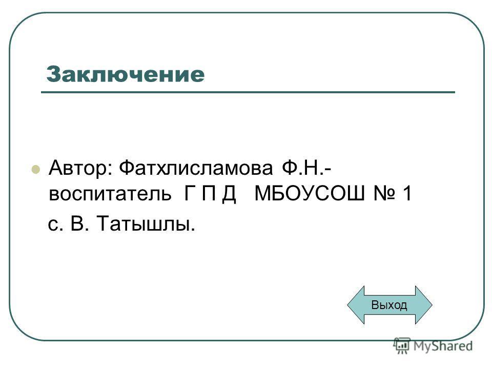Заключение Автор: Фатхлисламова Ф.Н.- воспитатель Г П Д МБОУСОШ 1 с. В. Татышлы. Выход