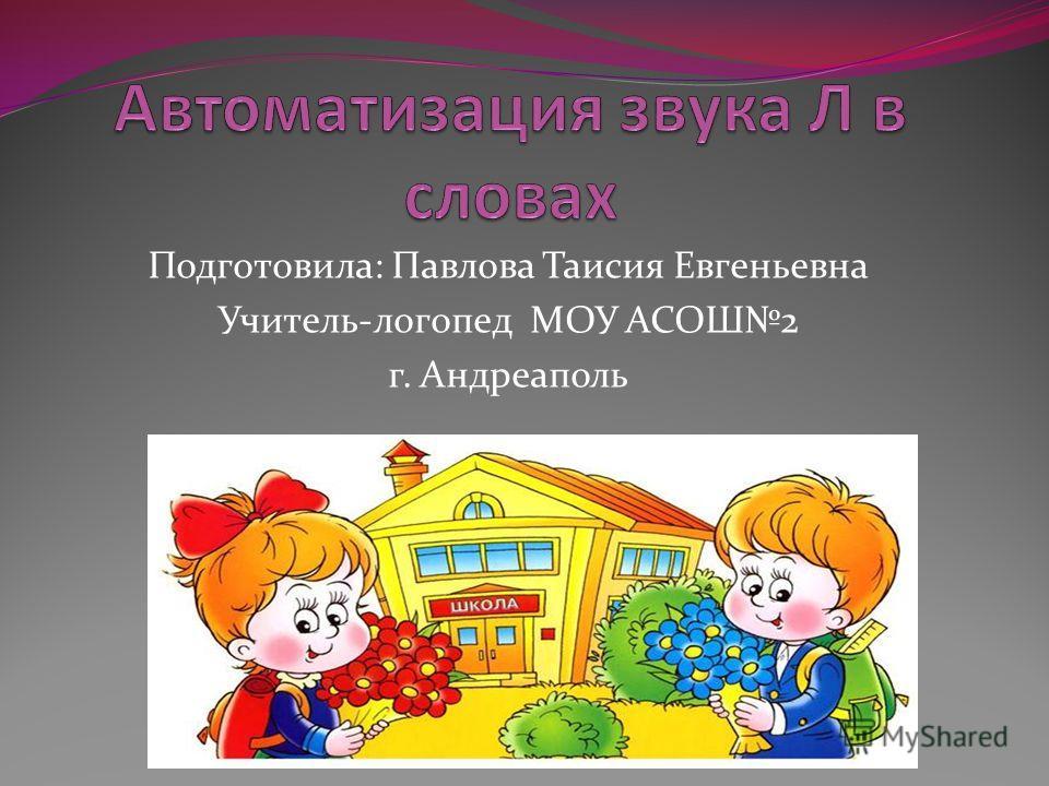 Подготовила: Павлова Таисия Евгеньевна Учитель-логопед МОУ АСОШ2 г. Андреаполь