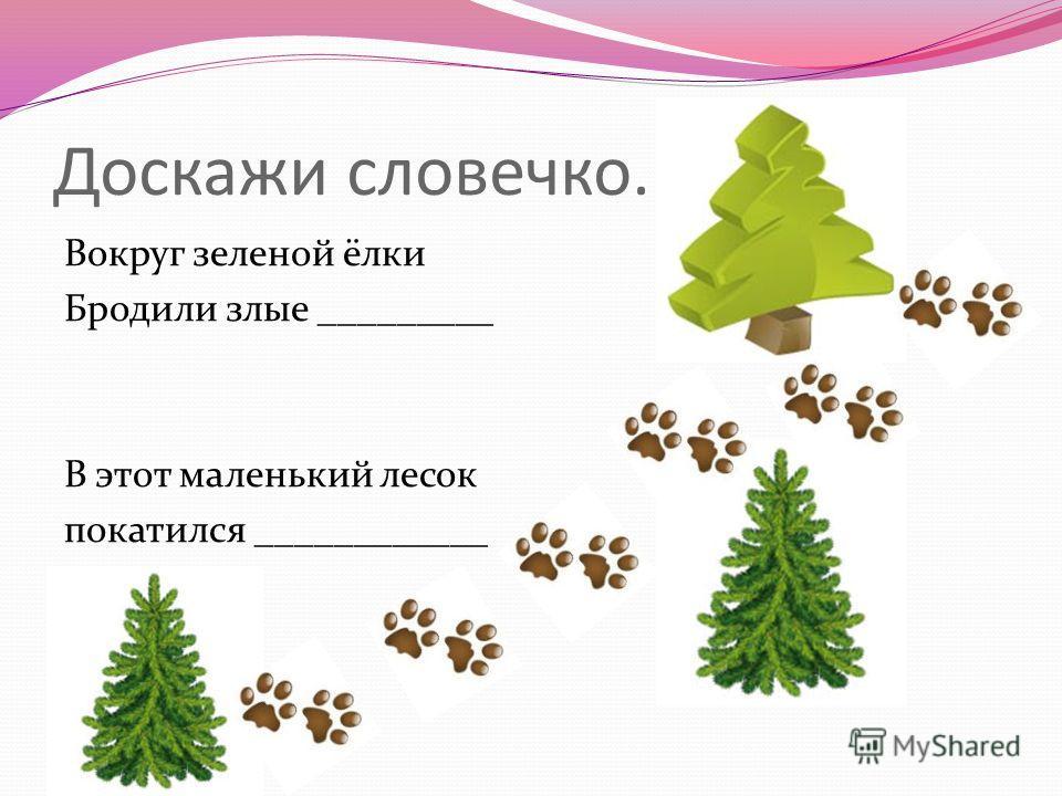Доскажи словечко. Вокруг зеленой ёлки Бродили злые _________ В этот маленький лесок покатился ____________
