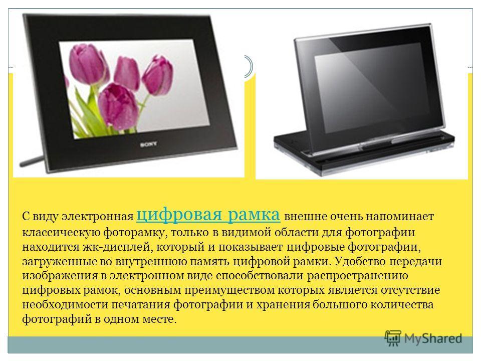 С виду электронная цифровая рамка внешне очень напоминает классическую фоторамку, только в видимой области для фотографии находится жк-дисплей, который и показывает цифровые фотографии, загруженные во внутреннюю память цифровой рамки. Удобство переда