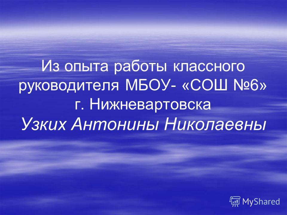 Из опыта работы классного руководителя МБОУ- «СОШ 6» г. Нижневартовска Узких Антонины Николаевны