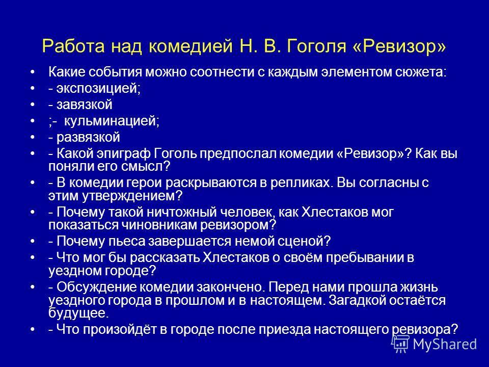 Работа над комедией Н. В. Гоголя «Ревизор» Какие события можно соотнести с каждым элементом сюжета: - экспозицией; - завязкой ;- кульминацией; - развязкой - Какой эпиграф Гоголь предпослал комедии «Ревизор»? Как вы поняли его смысл? - В комедии герои