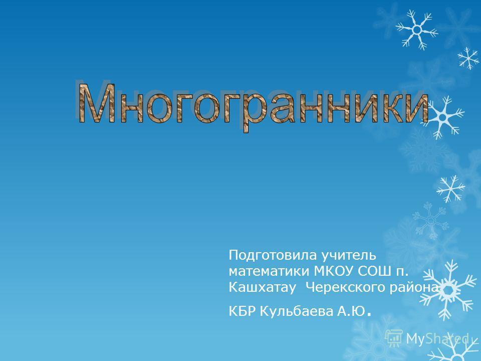 Подготовила учитель математики МКОУ СОШ п. Кашхатау Черекского района КБР Кульбаева А.Ю.