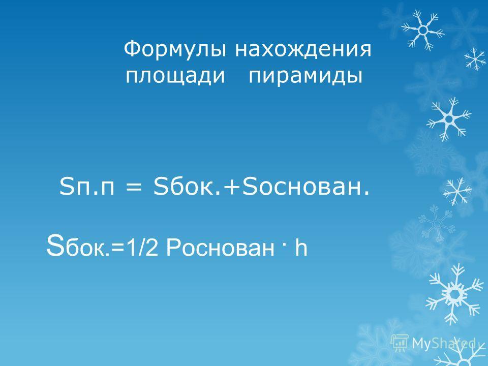 Формулы нахождения площади пирамиды Sп.п = Sбок.+Sоснован. S бок.=1/2 Pоснован · h