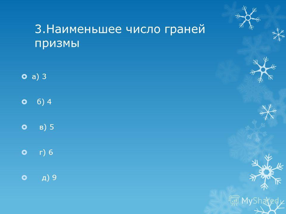 3.Наименьшее число граней призмы а) 3 б) 4 в) 5 г) 6 д) 9