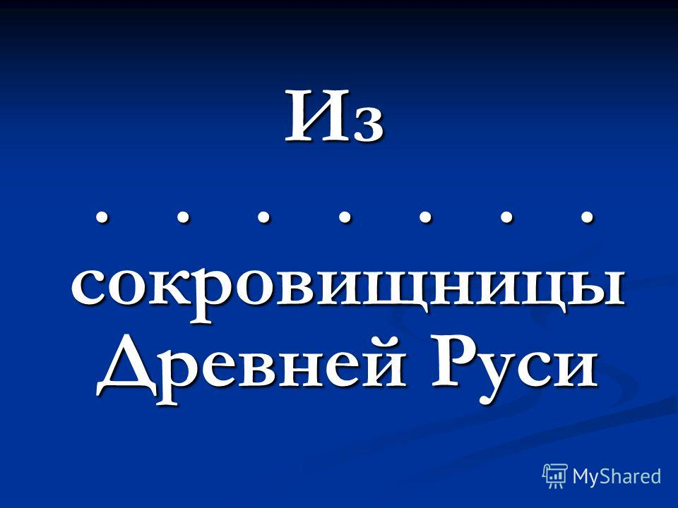 Из....... сокровищницы Древней Руси....... сокровищницы Древней Руси