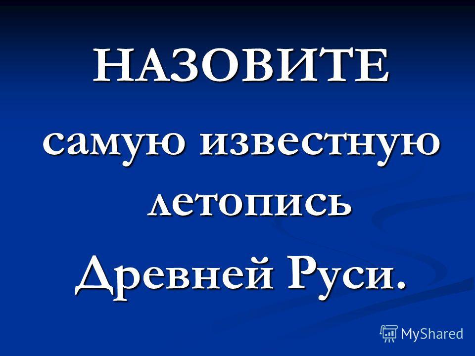 НАЗОВИТЕ самую известную летопись Древней Руси.