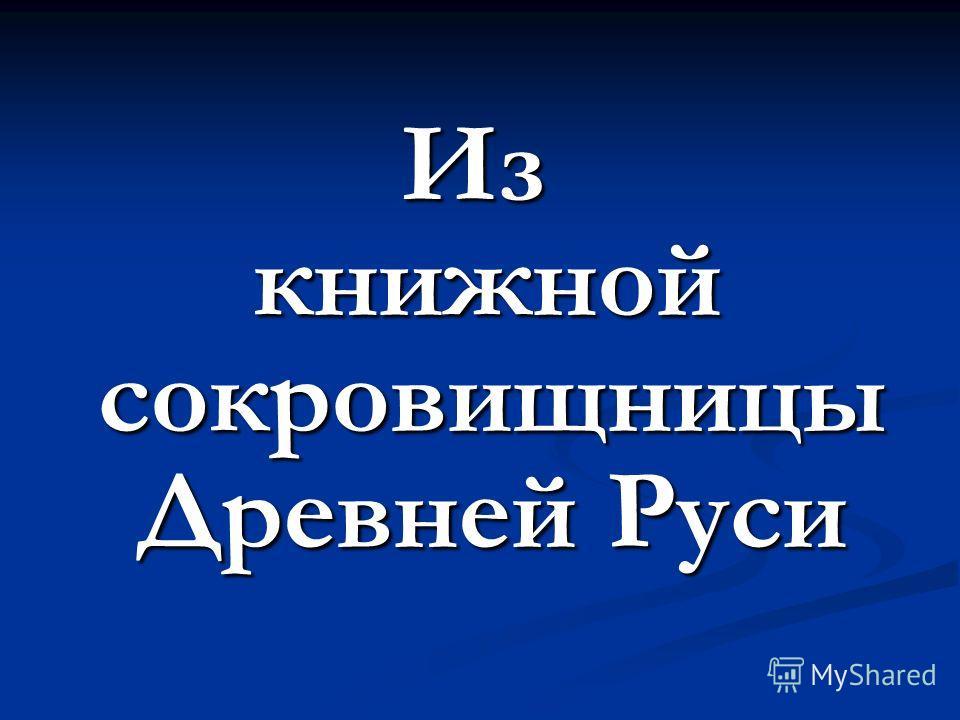Из книжной сокровищницы Древней Руси книжной сокровищницы Древней Руси