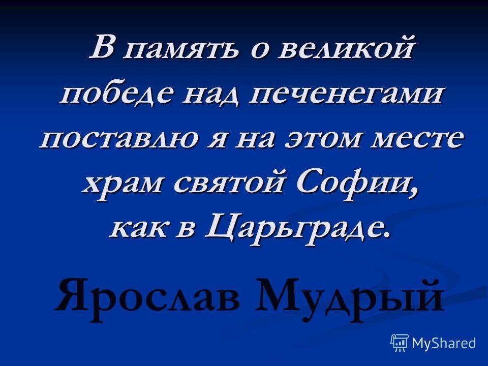 В память о великой победе над печенегами поставлю я на этом месте храм святой Софии, как в Царьграде. Ярослав Мудрый