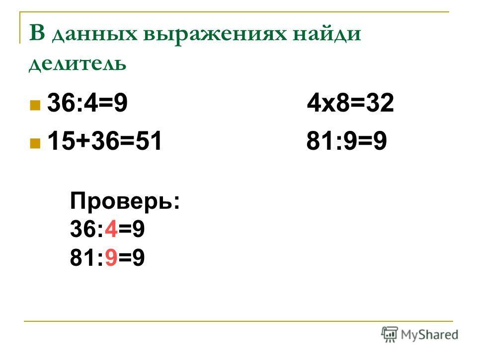 В данных выражениях найди делитель 36:4=9 4х8=32 15+36=51 81:9=9 Проверь: 36:4=9 81:9=9