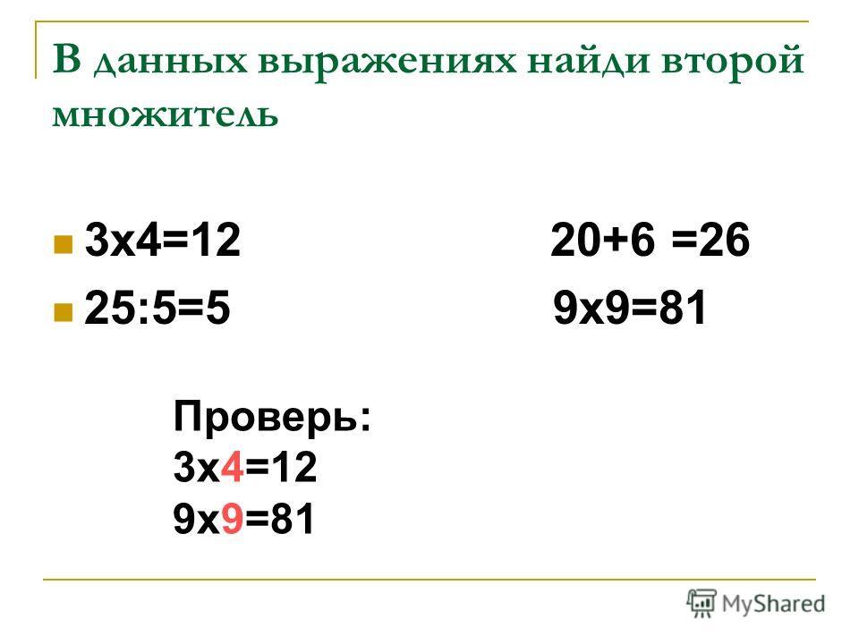 В данных выражениях найди второй множитель 3х4=12 20+6 =26 25:5=5 9х9=81 Проверь: 3х4=12 9х9=81