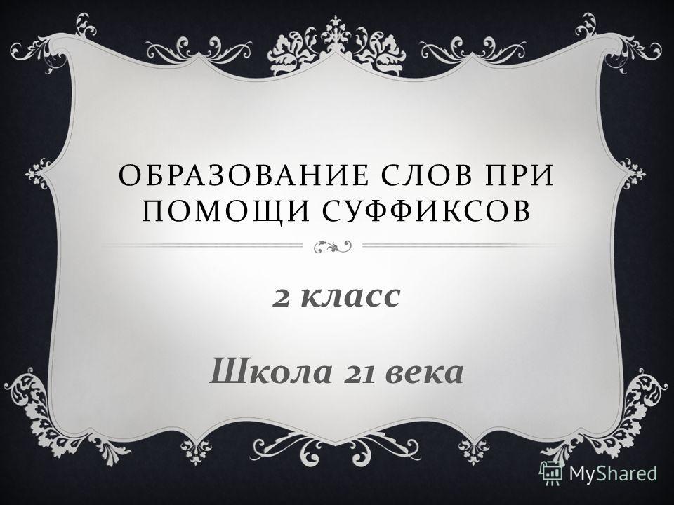 ОБРАЗОВАНИЕ СЛОВ ПРИ ПОМОЩИ СУФФИКСОВ 2 класс Школа 21 века