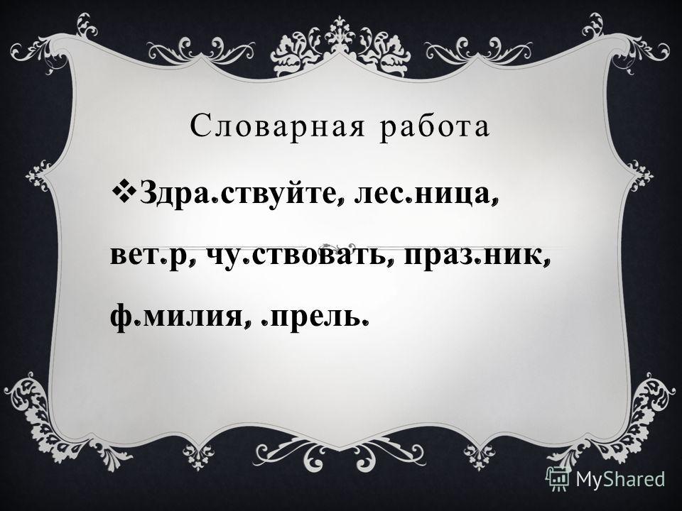 Словарная работа Здра. ствуйте, лес. ница, вет. р, чу. ствовать, праз. ник, ф. милия,. прель.
