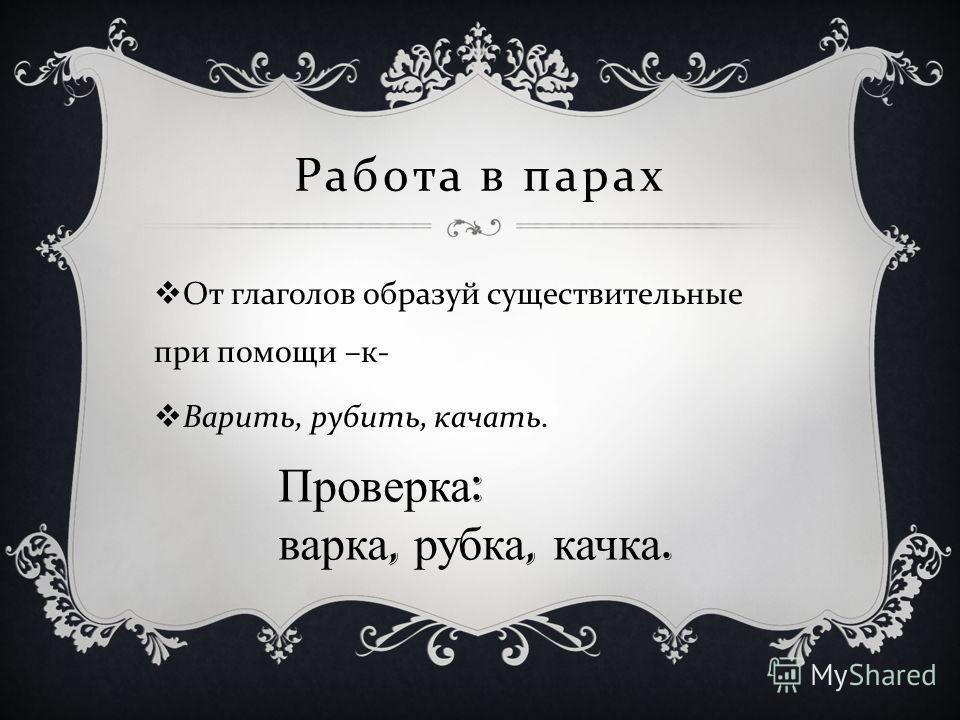Работа в парах От глаголов образуй существительные при помощи – к - Варить, рубить, качать. Проверка : варка, рубка, качка.