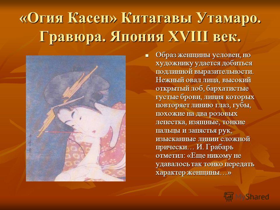 «Огия Касен» Китагавы Утамаро. Гравюра. Япония XVIII век. Образ женщины условен, но художнику удается добиться подлинной выразительности. Нежный овал лица, высокий открытый лоб, бархатистые густые брови, линия которых повторяет линию глаз, губы, похо