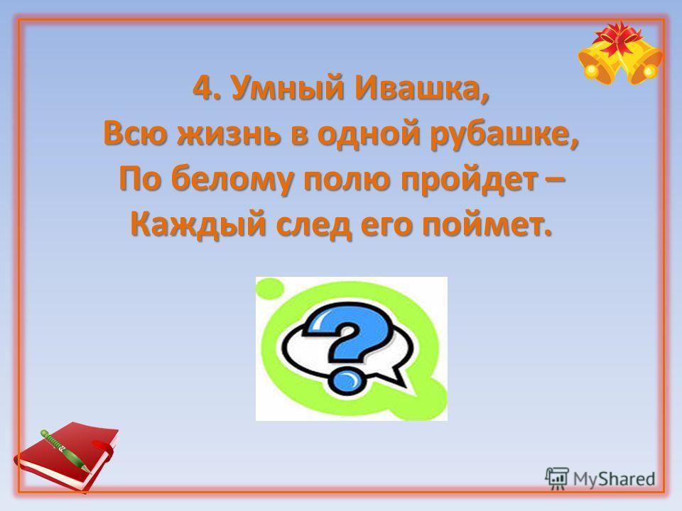 4. Умный Ивашка, Всю жизнь в одной рубашке, По белому полю пройдет – Каждый след его поймет.