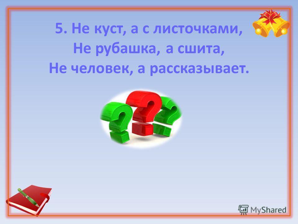 5. Не куст, а с листочками, Не рубашка, а сшита, Не человек, а рассказывает.