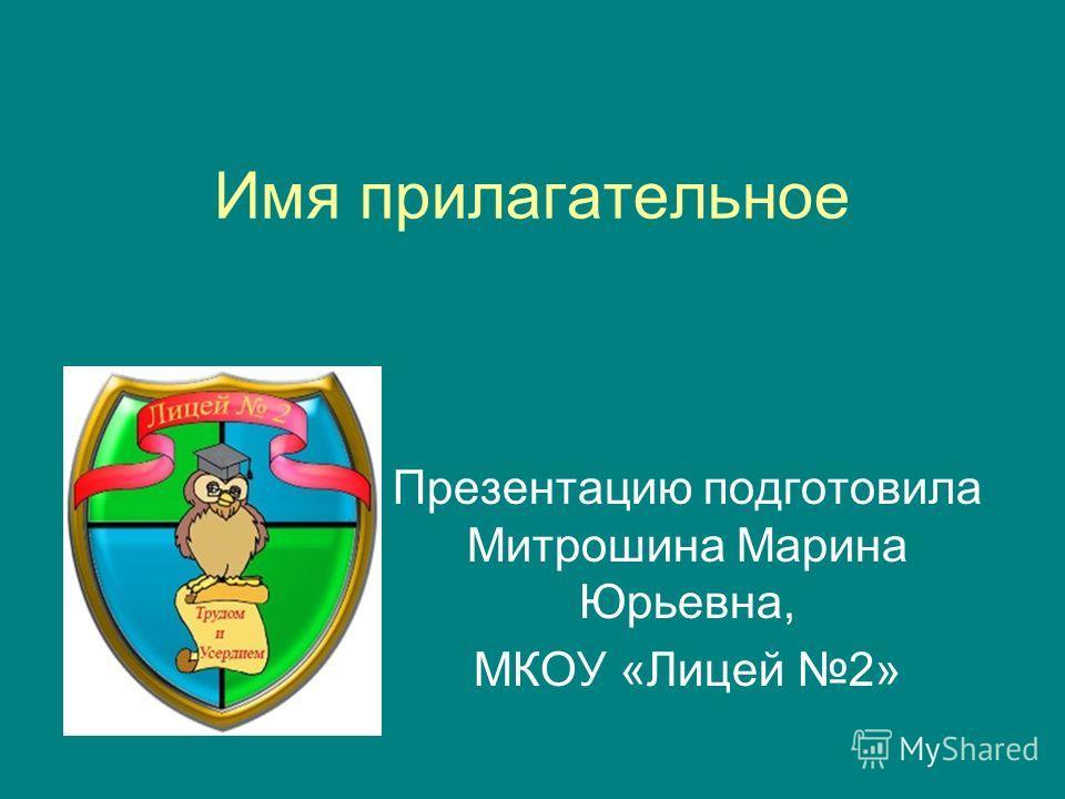 Имя прилагательное Презентацию подготовила Митрошина Марина Юрьевна, МКОУ «Лицей 2»