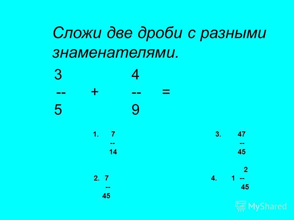 Сложи две дроби с разными знаменателями. 3 4 -- + -- = 5 9 1. 7 3. 47 -- -- 14 45 2 2.7 4. 1 -- -- 45 45
