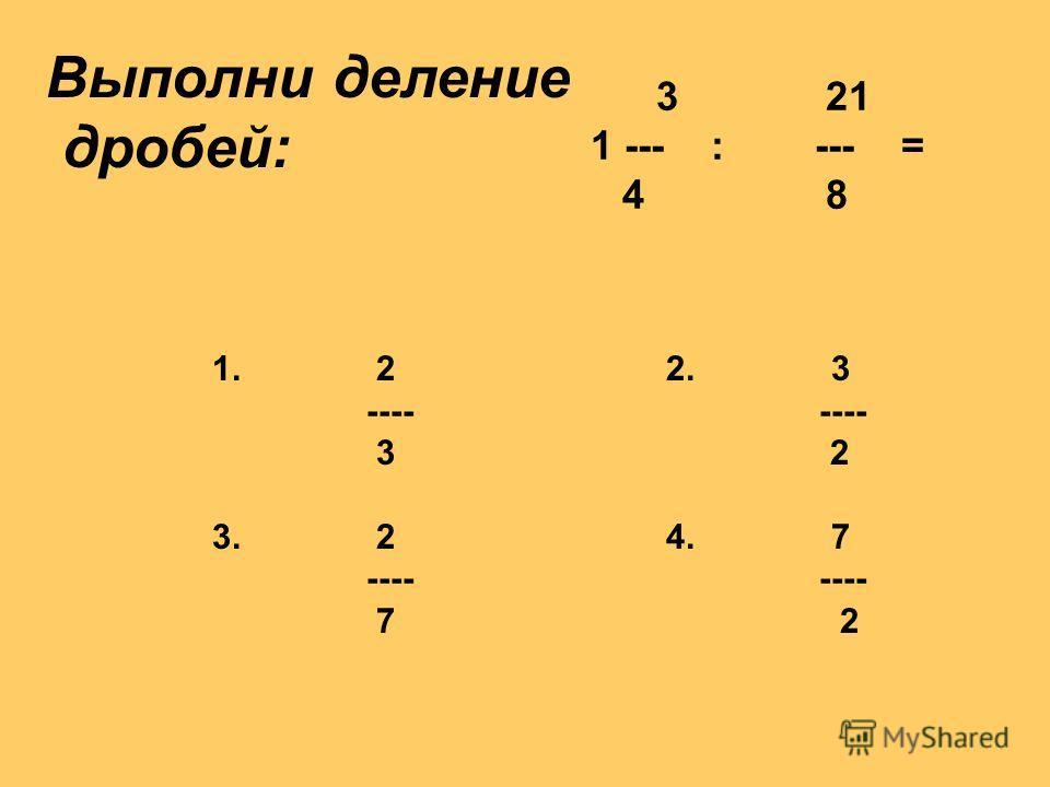 3 21 1 --- : --- = 4 8 Выполни деление дробей: 1. 2 2. 3 ---- ---- 3 2 3. 2 4. 7 ---- ---- 7 2