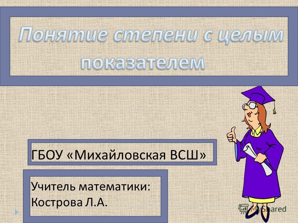 ГБОУ « Михайловская ВСШ » Учитель математики : Кострова Л. А.